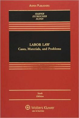 Labor Law: Cases, Materials, and Problems, Sixth Edition
