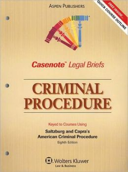 Casenote Legal Briefs: Criminal Procedure, Keyed to Saltzburg and Capra's American Criminal Procedure, 8th Ed.