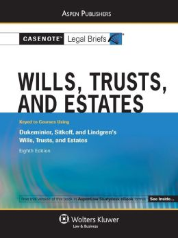 Casenote Legal Briefs: Wills, Trusts, and Estates, Keyed to Dukeminier, Sitkoff, and Lindgren's Wills, Trusts, and Estates, 8th Ed