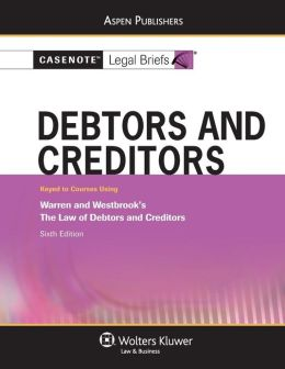 Casenote Legal Briefs: Debtors and Creditors, Keyed to Warren and Westbrook's The Law of Debtors and Creditors, 6th Ed.