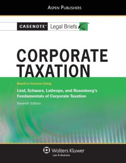 Casenote Legal Briefs: Corporate Taxation, Keyed to Lind, Schwartz, Lathrope, and Rosenberg's Fundamentals of Corporate Taxation, 7th Ed.