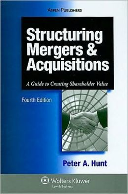 Structuring Mergers & Acquisitions: A Guide To Creating Shareholder Value, Fourth Edition