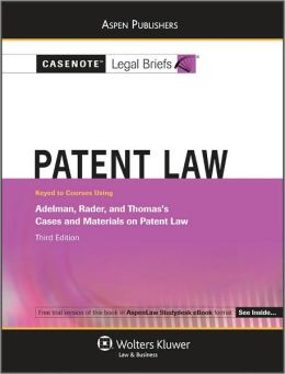 Casenote Legal Briefs: Patent Law, Keyed to Adelman, Rader, and Thomas's Cases and Materials on Patent Law, 3rd Ed.