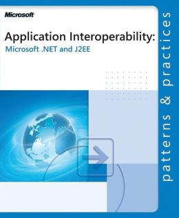 Application Interoperability: Microsoft .Net and J2ee (Patterns & Practices Series)
