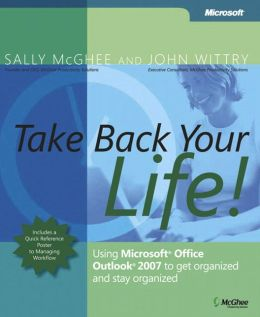 Take Back Your Life: Using Microsoft Office Outlook 2007 to Get Organized and Stay Organized