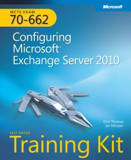 MCTS Self-Paced Training Kit (Exam 70-662): Configuring Microsoft Exchange Server 2010: Configuring Microsoft Exchange Server 2010