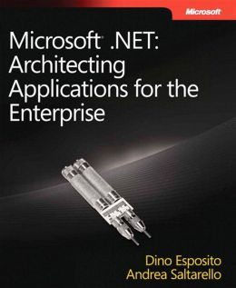 Microsoft® .NET: Architecting Applications for the Enterprise: Architecting Applications for the Enterprise