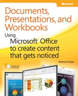 Documents, Presentations, and Workbooks: Using Microsoft Office to Create Content That Gets Noticed: Creating Powerful Content with Microsoft Office