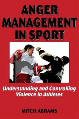 Anger Management in Sport:Undrstndng/Controlling Violence Athlte: Understanding and Controlling Violence in Athletes