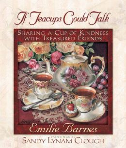 If Teacups Could Talk: Sharing a Cup of Kindness with Treasured Friends