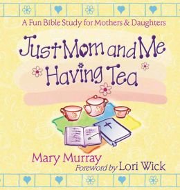 Just Mom and Me Having Tea: A Fun Bible Study for Mothers and Daughters