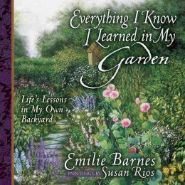 Everything I Know I Learned in My Garden: Life's Lessons in My Own Backyard