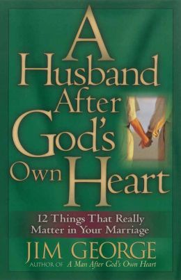A Husband After God's Own Heart: 12 Things That Really Matter in Your Marriage