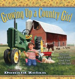 Growing Up a Country Girl: Flowers and Fields and Fun in the Sun Donald Zolan