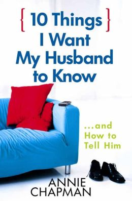 10 Things I Want My Husband to Know: ...and How to Tell Him
