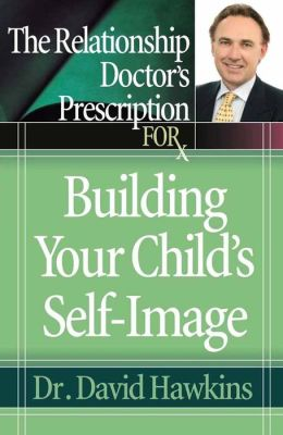 Relationship Doctor's Prescription For Building Your Child's Self-Image, The