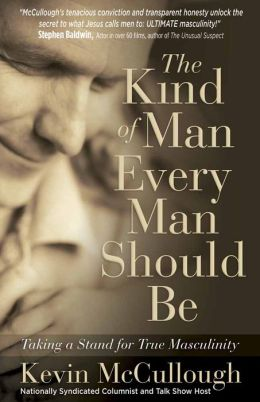 The Kind of Man Every Man Should Be: Taking a Stand for True Masculinity