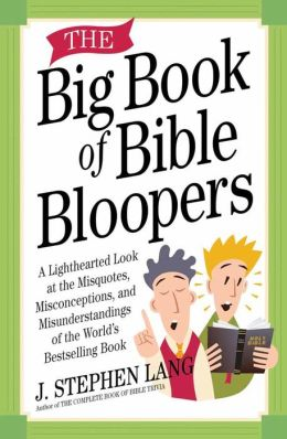 The Big Book of Bible Bloopers: A Lighthearted Look at the Misquotes, Misconceptions, and Misunderstandings of the World's Bestselling Book
