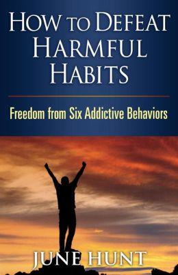 How to Defeat Harmful Habits: Freedom from Six Addictive Behaviors