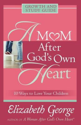 A Mom After God's Own Heart Growth and Study Guide: 10 Ways to Love Your Children