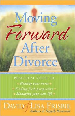Moving Forward after Divorce: Practical Steps to Healing Your Hurts, Finding Fresh Perspective, Managing Your New Life