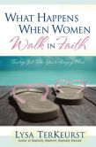 Book Cover Image. Title: What Happens When Women Walk in Faith, Author: Lysa TerKeurst