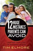 Book Cover Image. Title: 12 Huge Mistakes Parents Can Avoid:  Leading Your Kids to Succeed in Life, Author: Tim Elmore