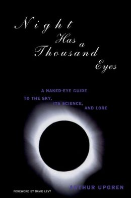 Night Has a Thousand Eyes: A Naked-Eye Guide to the Sky, Its Science and Lore Arthur Upgren
