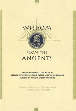 Wisdom from the Ancients: Enduring Business Lessons from Alexander the Great, Julius Caesar, and the Illustrious Leaders of Ancient Greece and Rome