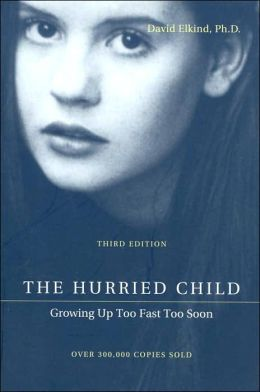 The Hurried Child: Growing Up Too Fast Too Soon David Elkind
