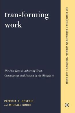 Transforming Work: The Five Keys to Achieving Trust, Commitment, and Passion in the Workplace