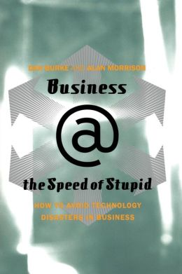 Business @ the Speed of Stupid: How to Avoid Technology Disasters in Business