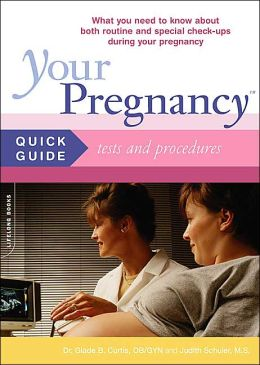 Your Pregnancy Quick Guide to Tests and Procedures: Everything You Need to Know about Both Routine and Special Tests and Procedures During Your Pregnancy