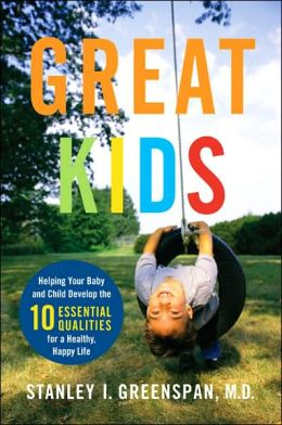 Great Kids: Helping Your Baby and Child Develop the Ten Essential Qualities for a Healthy, Happy Life