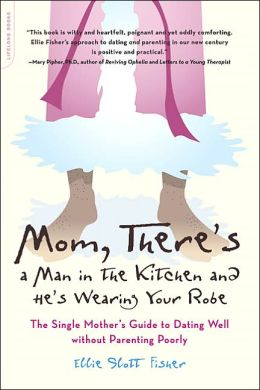 Mom, There's a Man in the Kitchen and He's Wearing Your Robe: The Single Mother's Guide to Dating and Parenting