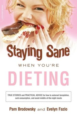 Staying Sane when You're Dieting: True Stories and Practical Advice for How to Resist Temptation, Curb Consumption, and Avoid Middle of the Night Meals
