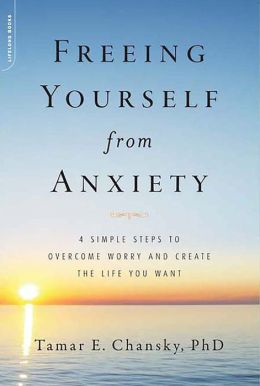 Freeing Yourself from Anxiety: The 4-Step Plan to Overcome Worry and Create the Life You Want