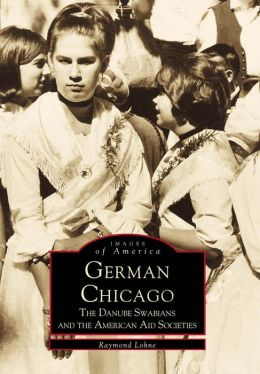 German Chicago,Illinois: The Dunube Swabians and the American Aid Societies (Images of America Series)