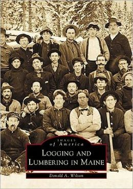 Logging and Lumbering in Maine (Images of America Series)