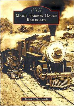 Maine Narrow Gauge Railroads (Images of Rail Series)