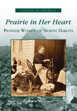 Prairie in Her Heart: Pioneer Women of North Dakota (Voices of America Series)