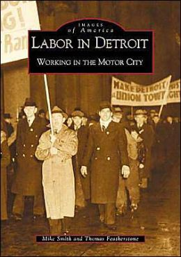 Labor in Detroit, Michigan Working in the Motor City (Images of America Series)