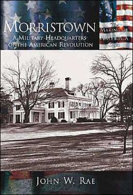 Morristown, New Jersey: A Military Headquarters of the American Revolution (Making of America Series)