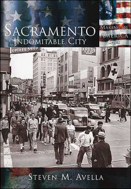 Sacramento, California: Indomitable City (Making of America Series)