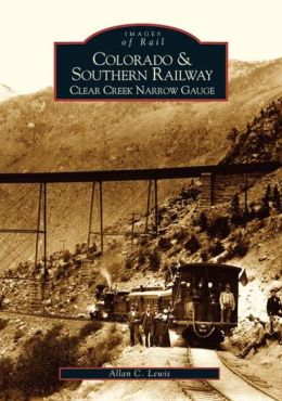 Colorado and Southern Railway: Clear Creek Narrow Gauge, Colorado (Images of Rail Series)