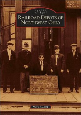 Railroad Depots of Northwest Ohio (Images of Rail Series)