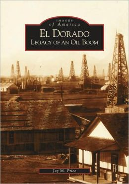 El Dorado: Legacy of an Oil Boom, Kansas (Images of America Series)
