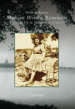 Madison Women Remember: Growing Up in Wisconsin's Capitol (Voices of America Series)