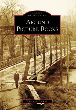 Around Picture Rocks, Pennsylvania (Images of America Series)