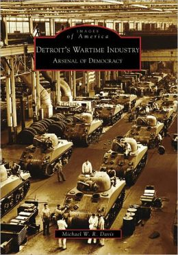 Detroit's Wartime Industry: Arsenal of Democracy (Images of America Series)